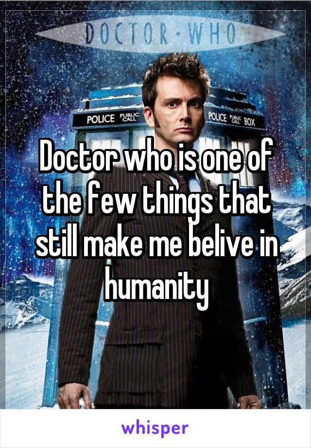 Doctor who is one of the few things that still make me belive in humanity