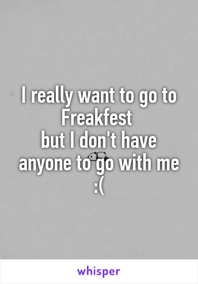 I really want to go to Freakfest  but I don't have anyone to go with me :(
