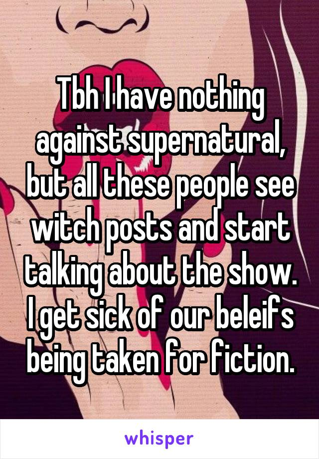 Tbh I have nothing against supernatural, but all these people see witch posts and start talking about the show. I get sick of our beleifs being taken for fiction.