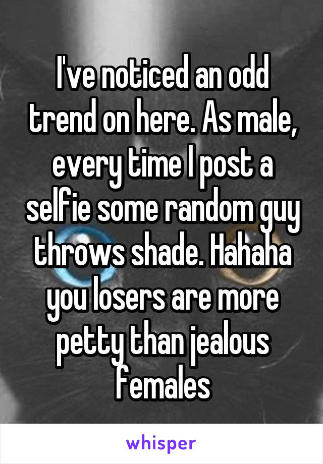 I've noticed an odd trend on here. As male, every time I post a selfie some random guy throws shade. Hahaha you losers are more petty than jealous females