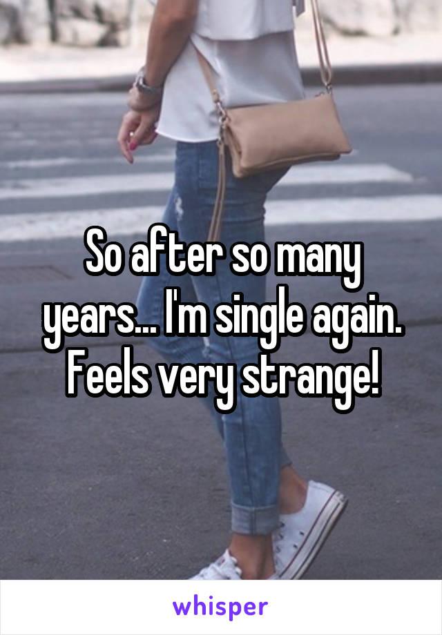 So after so many years... I'm single again. Feels very strange!