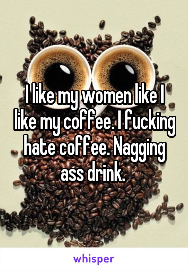 I like my women like I like my coffee. I fucking hate coffee. Nagging ass drink.
