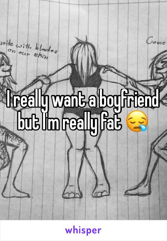I really want a boyfriend but I'm really fat 😪