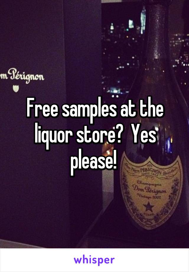 Free samples at the liquor store?  Yes please!