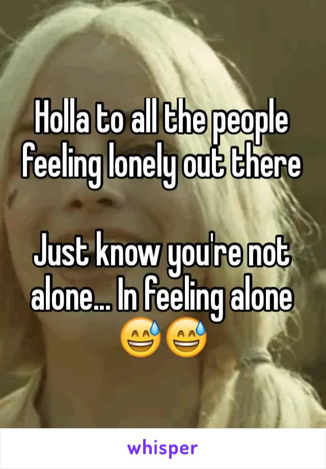 Holla to all the people feeling lonely out there  Just know you're not alone... In feeling alone 😅😅