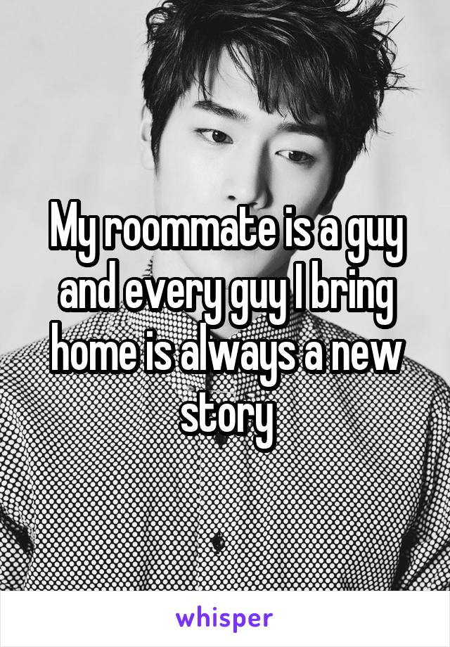 My roommate is a guy and every guy I bring home is always a new story
