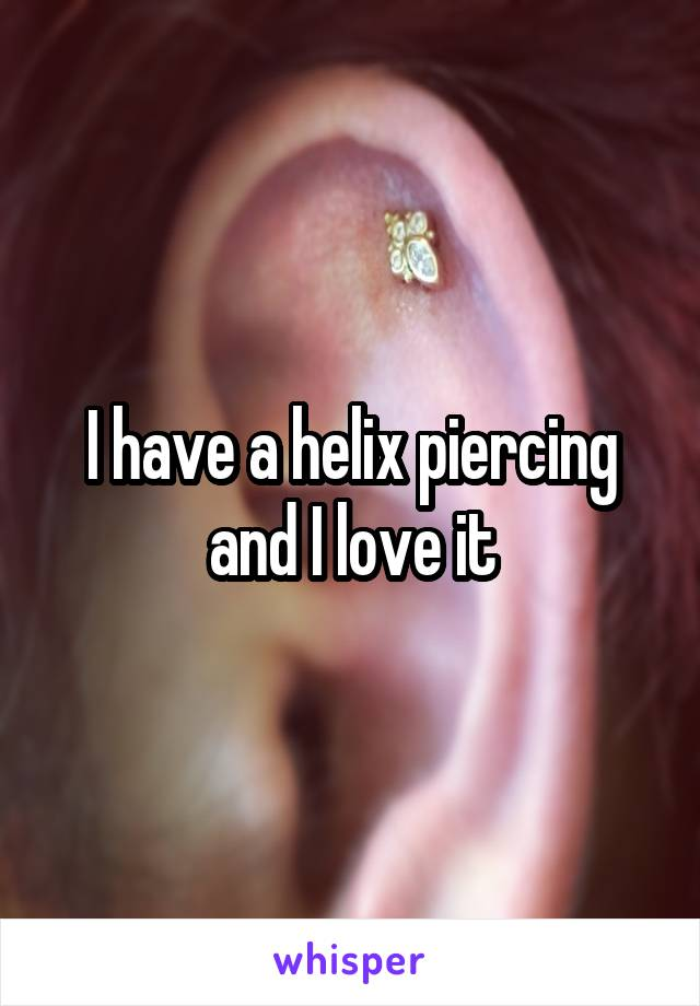 I have a helix piercing and I love it