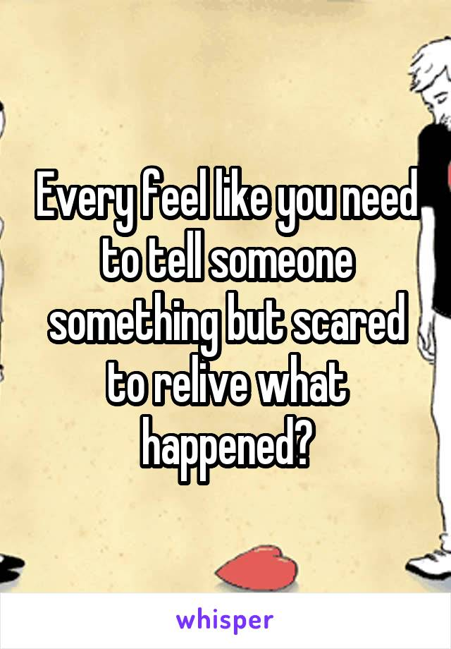 Every feel like you need to tell someone something but scared to relive what happened?