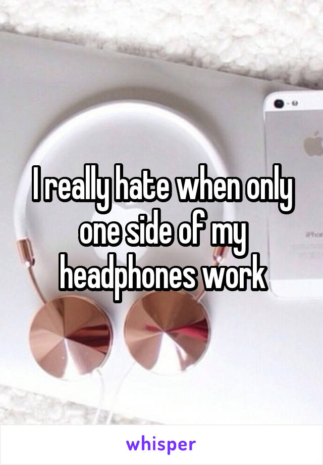 I really hate when only one side of my headphones work