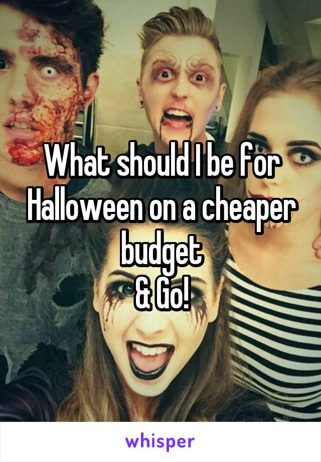 What should I be for Halloween on a cheaper budget & Go!