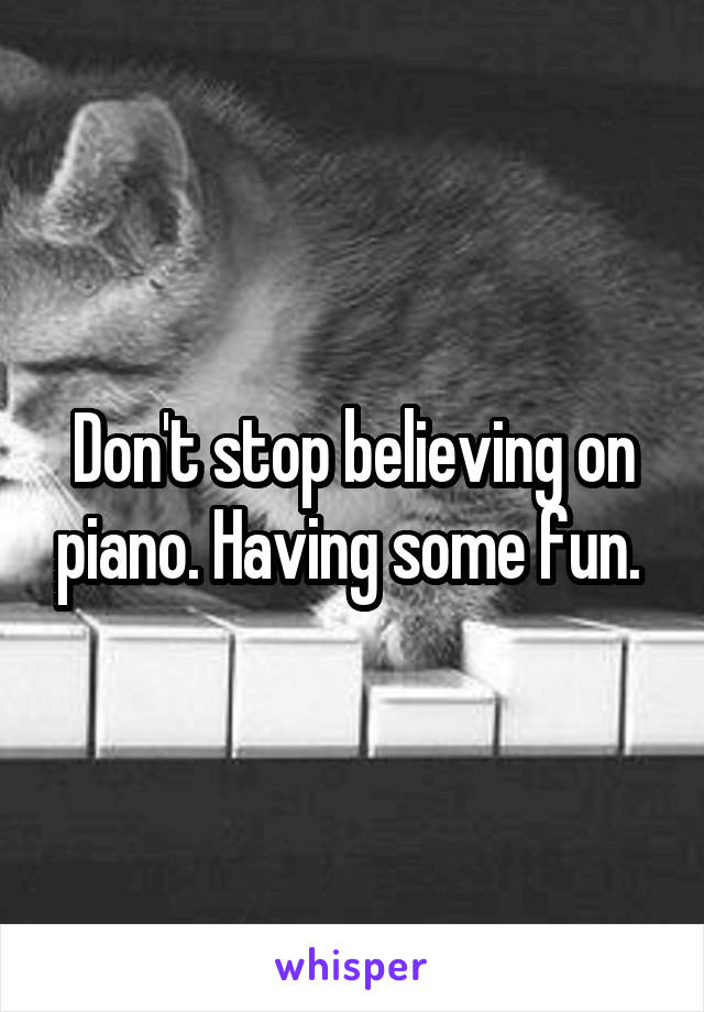 Don't stop believing on piano. Having some fun.