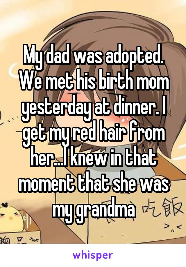 My dad was adopted. We met his birth mom yesterday at dinner. I get my red hair from her...I knew in that moment that she was my grandma