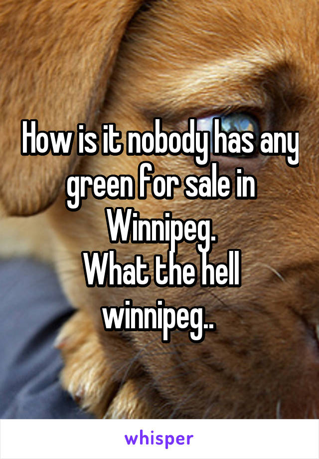 How is it nobody has any green for sale in Winnipeg. What the hell winnipeg..