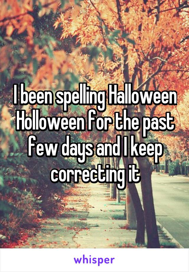 I been spelling Halloween Holloween for the past few days and I keep correcting it