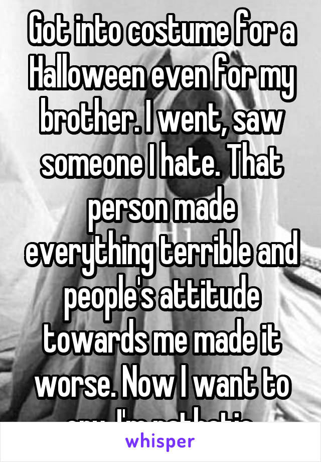Got into costume for a Halloween even for my brother. I went, saw someone I hate. That person made everything terrible and people's attitude towards me made it worse. Now I want to cry. I'm pathetic.