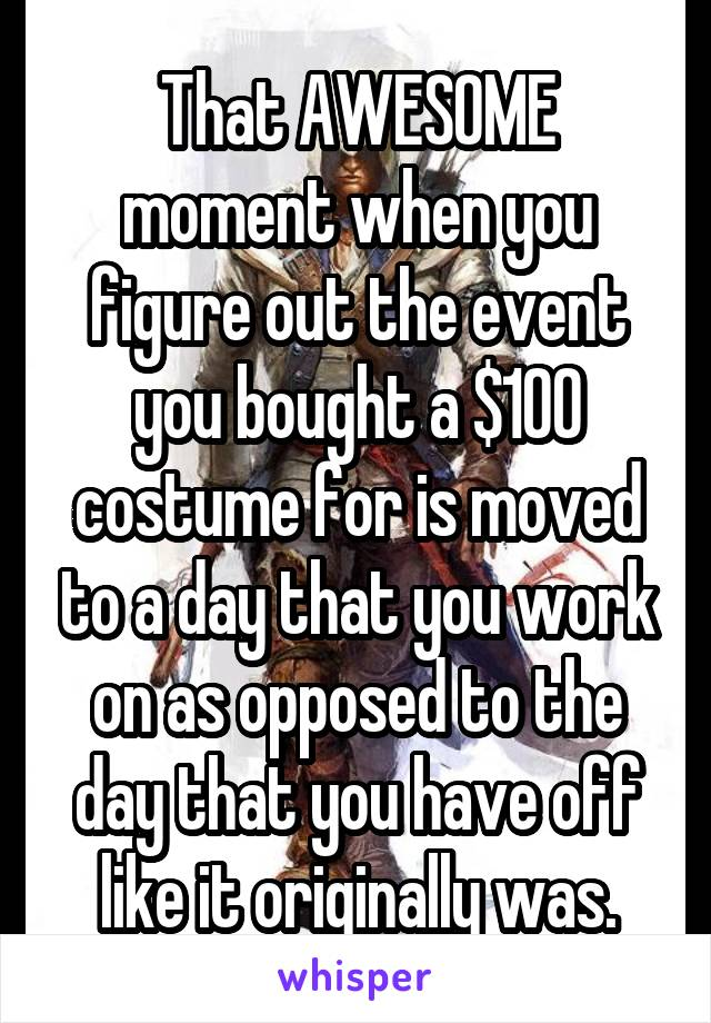 That AWESOME moment when you figure out the event you bought a $100 costume for is moved to a day that you work on as opposed to the day that you have off like it originally was.