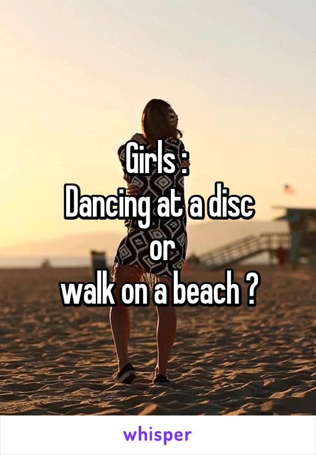 Girls :  Dancing at a disc  or  walk on a beach ?