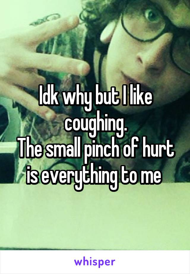 Idk why but I like coughing. The small pinch of hurt is everything to me