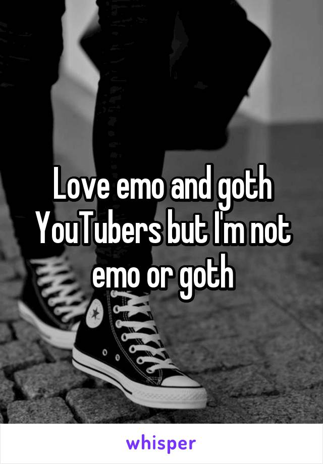 Love emo and goth YouTubers but I'm not emo or goth