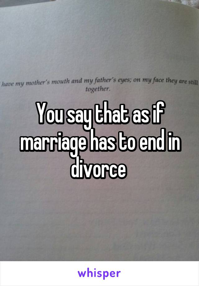 You say that as if marriage has to end in divorce