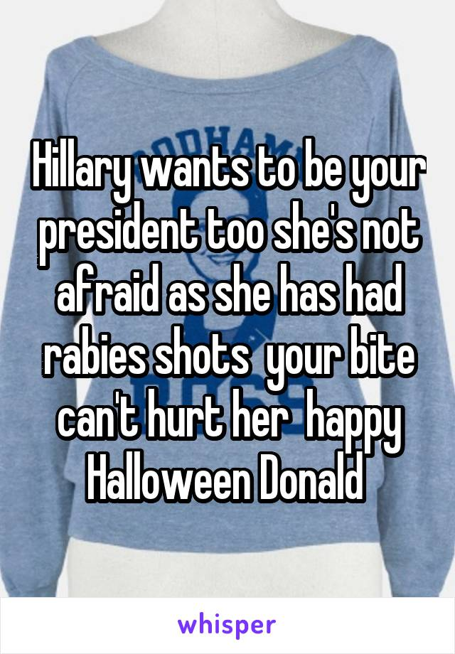 Hillary wants to be your president too she's not afraid as she has had rabies shots  your bite can't hurt her  happy Halloween Donald