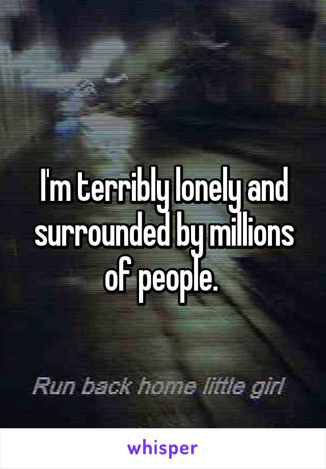 I'm terribly lonely and surrounded by millions of people.