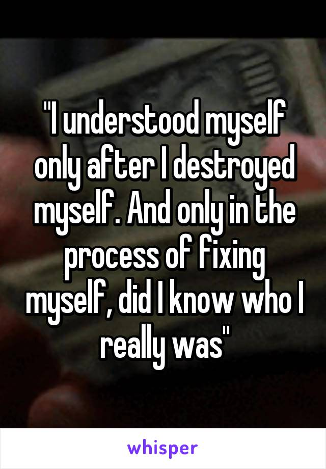 """""""I understood myself only after I destroyed myself. And only in the process of fixing myself, did I know who I really was"""""""