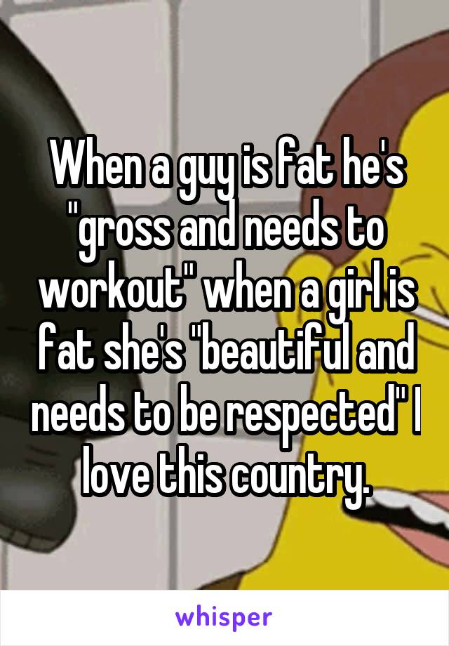 "When a guy is fat he's ""gross and needs to workout"" when a girl is fat she's ""beautiful and needs to be respected"" I love this country."
