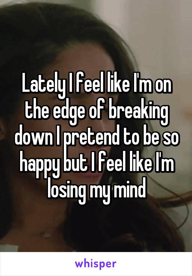 Lately I feel like I'm on the edge of breaking down I pretend to be so happy but I feel like I'm losing my mind