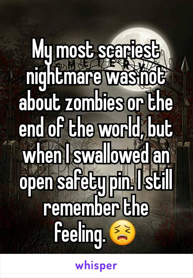 My most scariest nightmare was not about zombies or the end of the world, but when I swallowed an open safety pin. I still remember the feeling.😣