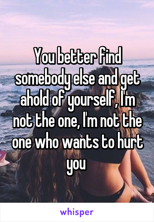 You better find somebody else and get ahold of yourself, I'm not the one, I'm not the one who wants to hurt you