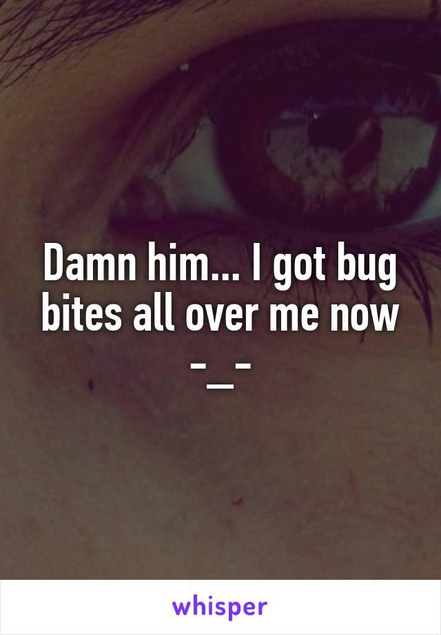 Damn him... I got bug bites all over me now -_-