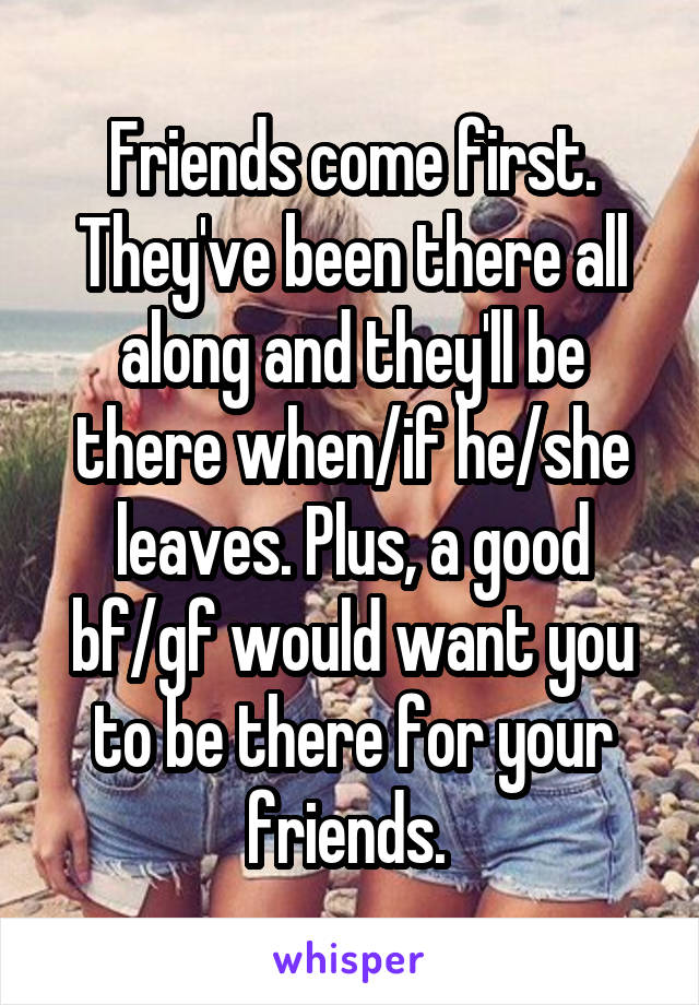 Friends come first. They've been there all along and they'll be there when/if he/she leaves. Plus, a good bf/gf would want you to be there for your friends.