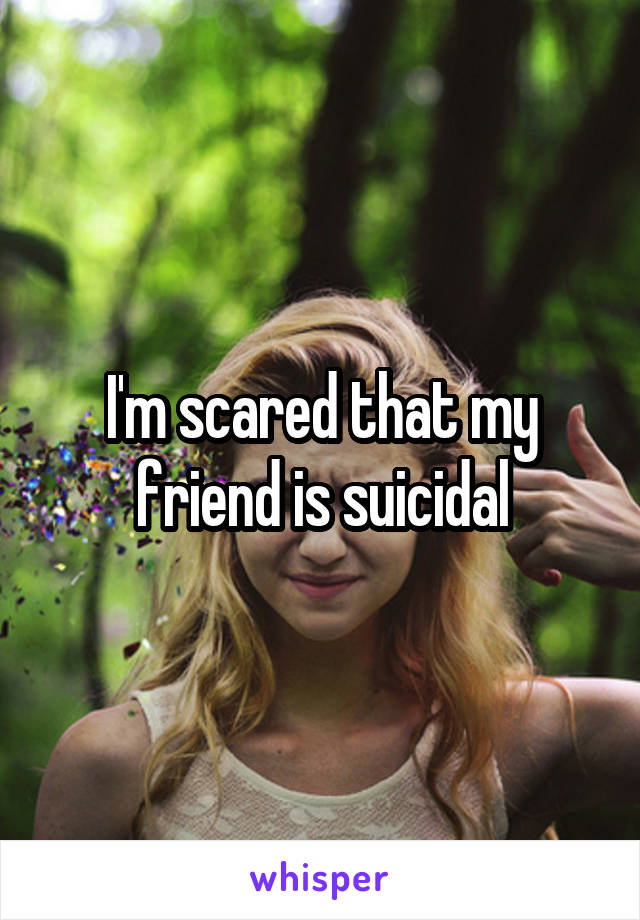 I'm scared that my friend is suicidal