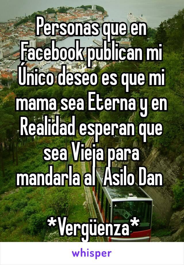 Personas que en Facebook publican mi Único deseo es que mi mama sea Eterna y en Realidad esperan que sea Vieja para mandarla al  Asilo Dan    *Vergüenza*