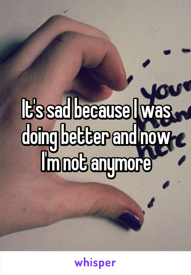 It's sad because I was doing better and now I'm not anymore