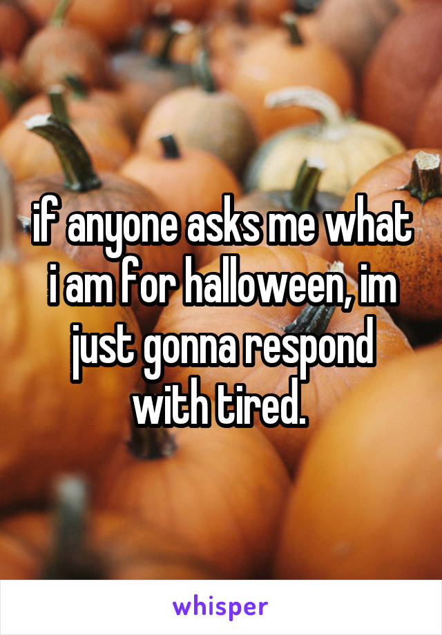 if anyone asks me what i am for halloween, im just gonna respond with tired.