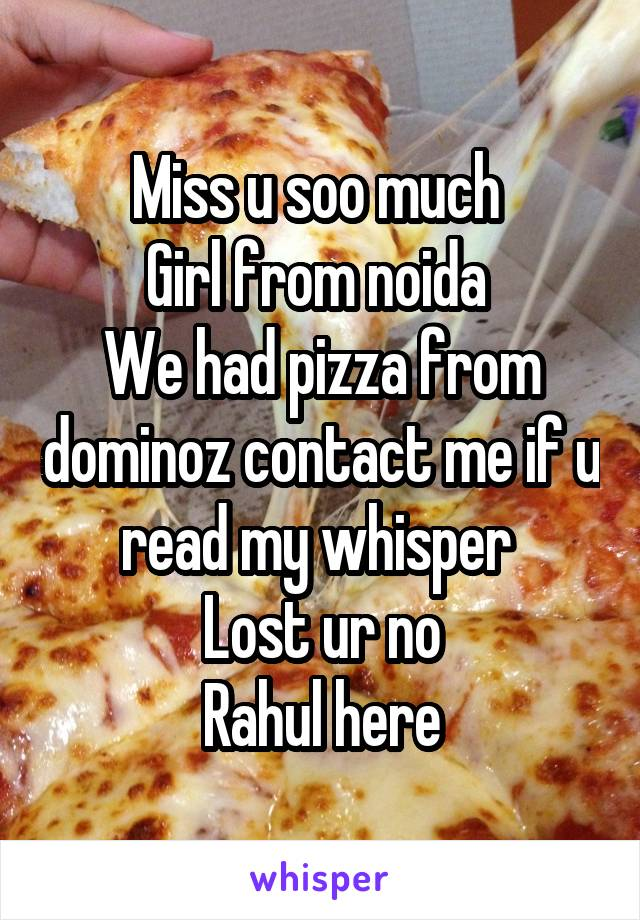 Miss u soo much  Girl from noida  We had pizza from dominoz contact me if u read my whisper  Lost ur no Rahul here