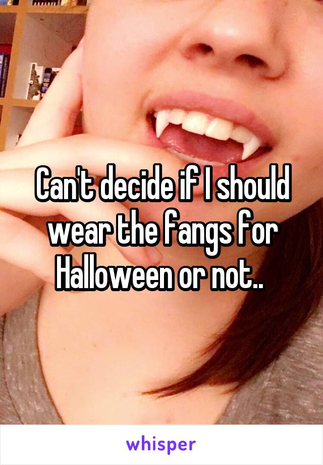 Can't decide if I should wear the fangs for Halloween or not..