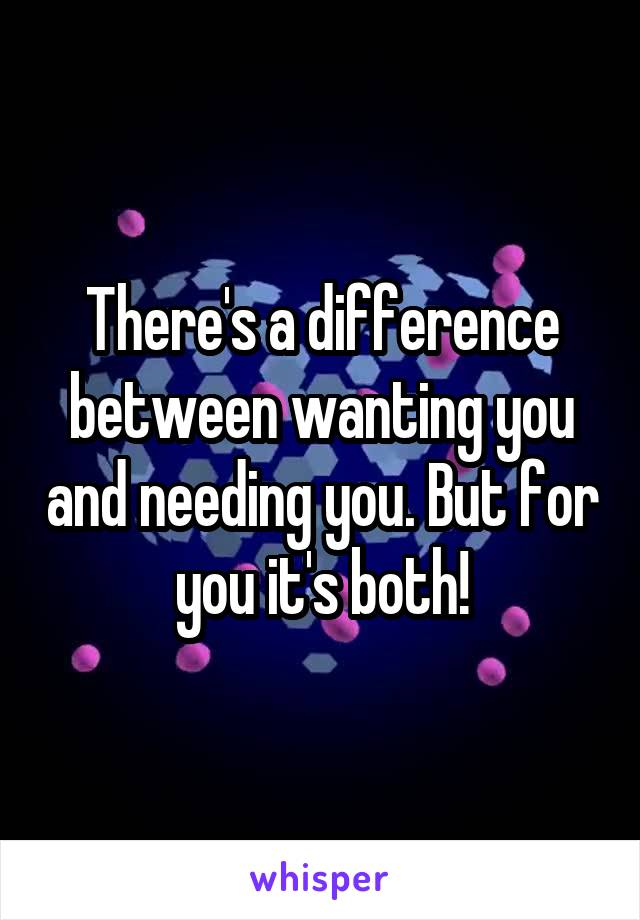 There's a difference between wanting you and needing you. But for you it's both!