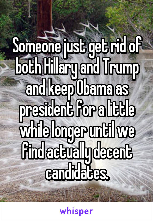Someone just get rid of both Hillary and Trump and keep Obama as president for a little while longer until we find actually decent candidates.