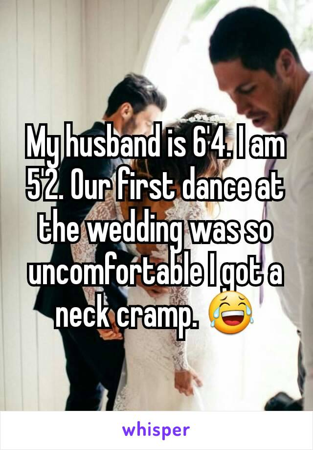 My husband is 6'4. I am 5'2. Our first dance at the wedding was so uncomfortable I got a neck cramp. 😂