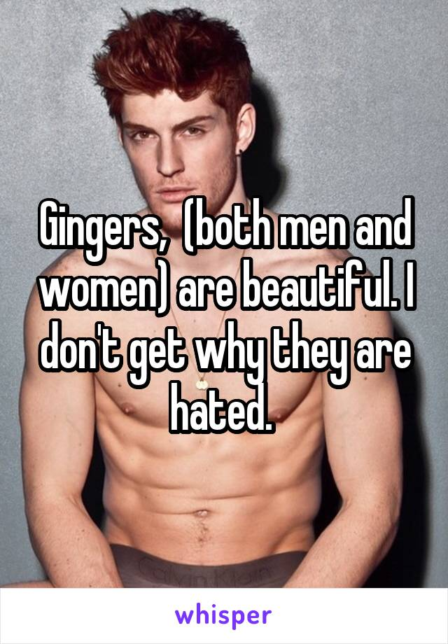 Gingers,  (both men and women) are beautiful. I don't get why they are hated.
