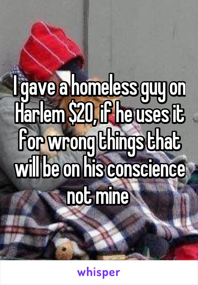 I gave a homeless guy on Harlem $20, if he uses it for wrong things that will be on his conscience not mine