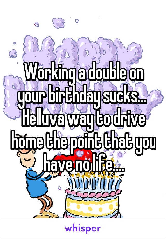 Working a double on your birthday sucks...  Helluva way to drive home the point that you have no life....