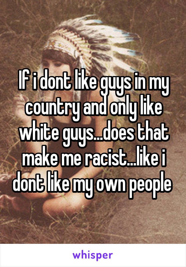 If i dont like guys in my country and only like white guys...does that make me racist...like i dont like my own people