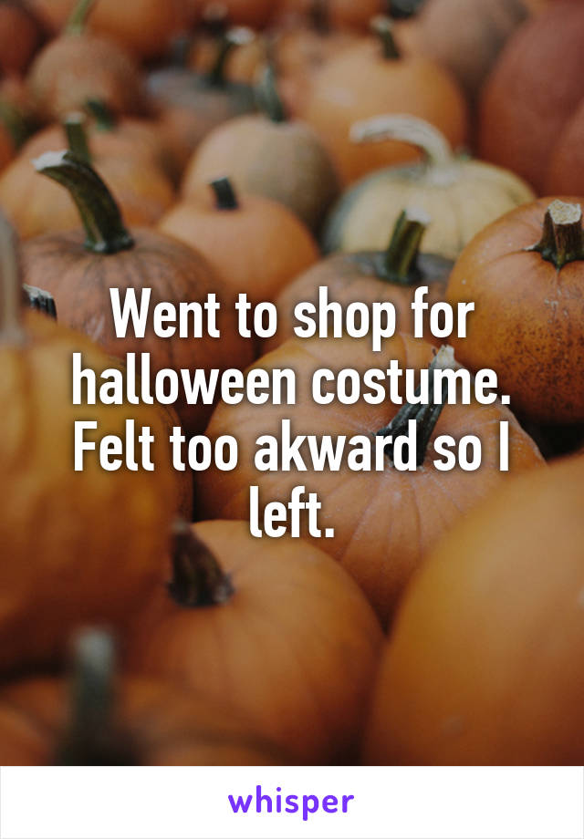Went to shop for halloween costume. Felt too akward so I left.