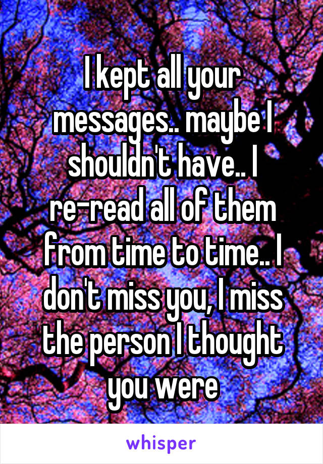 I kept all your messages.. maybe I shouldn't have.. I re-read all of them from time to time.. I don't miss you, I miss the person I thought you were