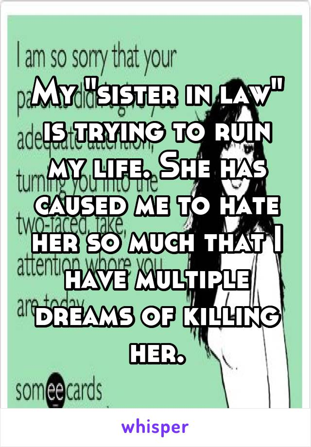 "My ""sister in law"" is trying to ruin my life. She has caused me to hate her so much that I have multiple dreams of killing her."