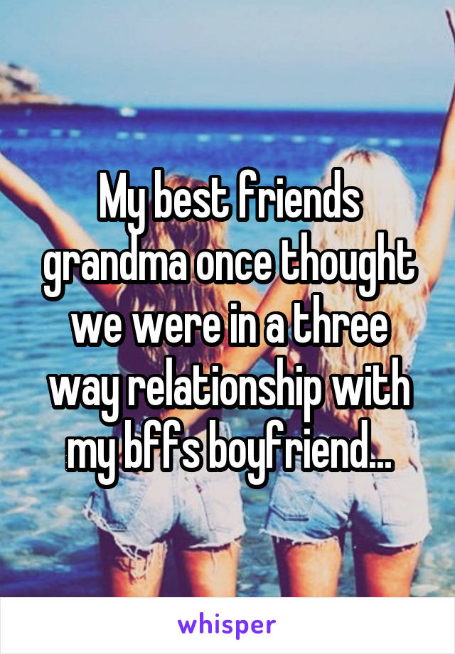 My best friends grandma once thought we were in a three way relationship with my bffs boyfriend...